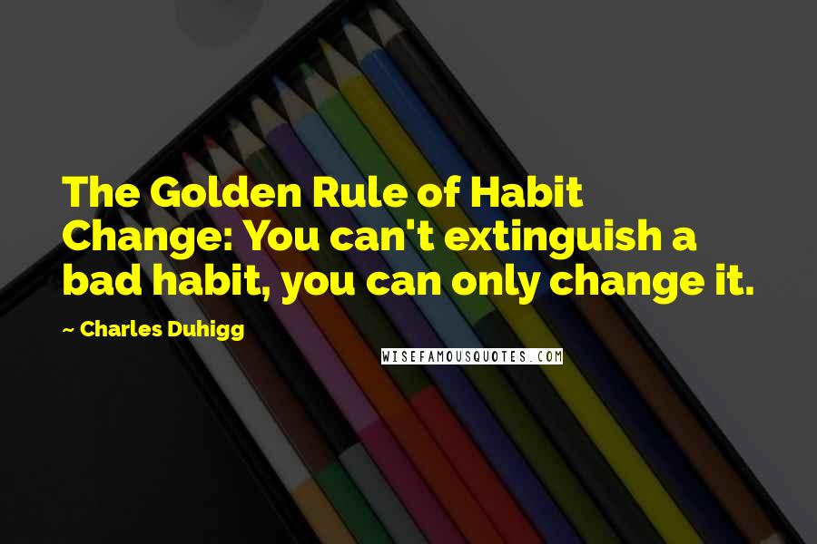 Charles Duhigg quotes: The Golden Rule of Habit Change: You can't extinguish a bad habit, you can only change it.