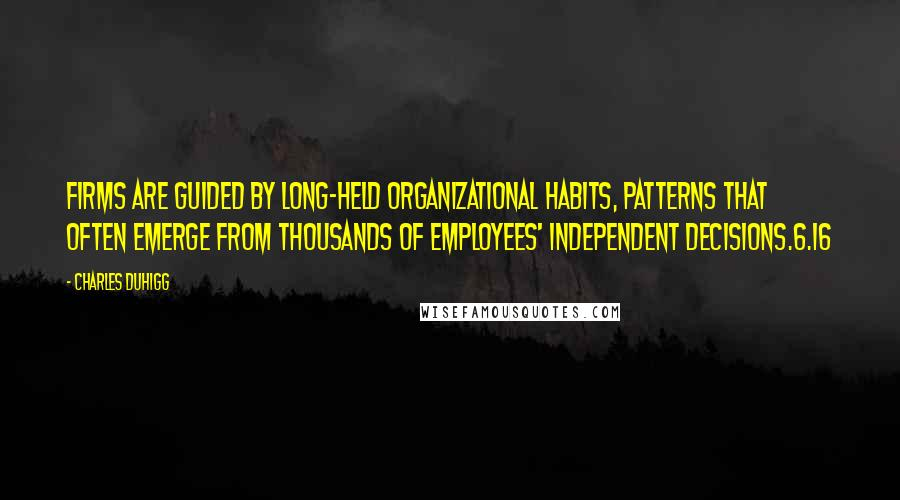 Charles Duhigg quotes: Firms are guided by long-held organizational habits, patterns that often emerge from thousands of employees' independent decisions.6.16