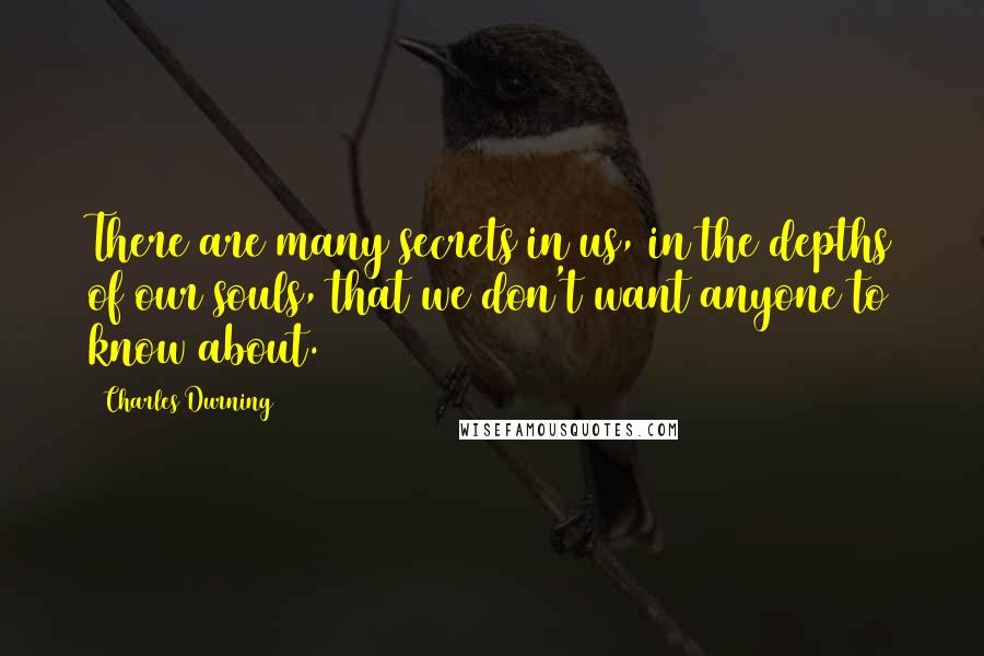 Charles Durning quotes: There are many secrets in us, in the depths of our souls, that we don't want anyone to know about.