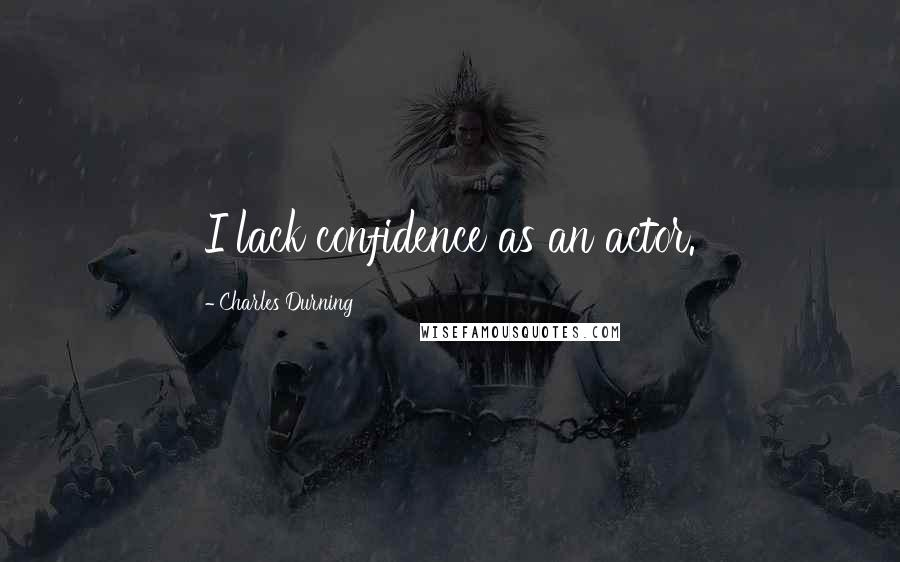 Charles Durning quotes: I lack confidence as an actor.