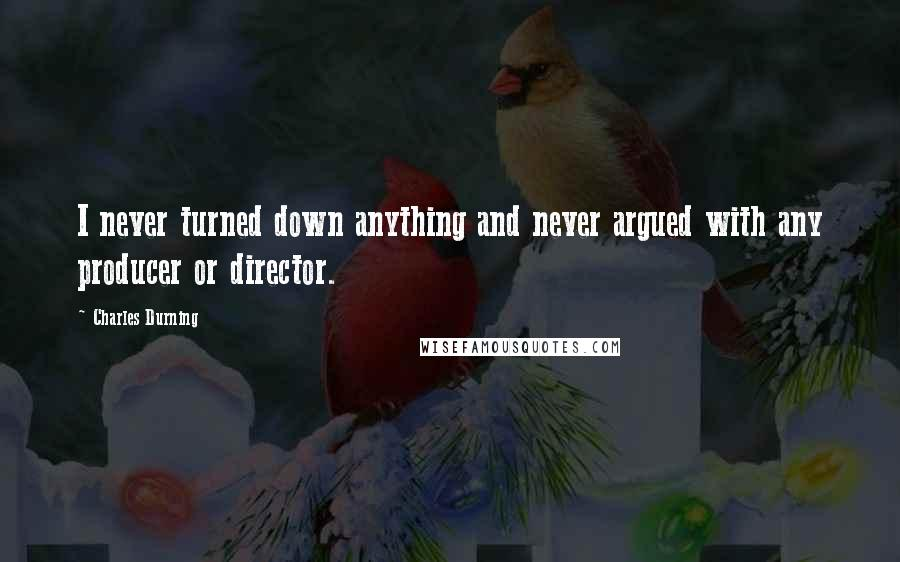 Charles Durning quotes: I never turned down anything and never argued with any producer or director.