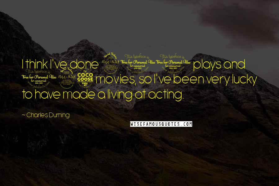 Charles Durning quotes: I think I've done 200 plays and 125 movies, so I've been very lucky to have made a living at acting.