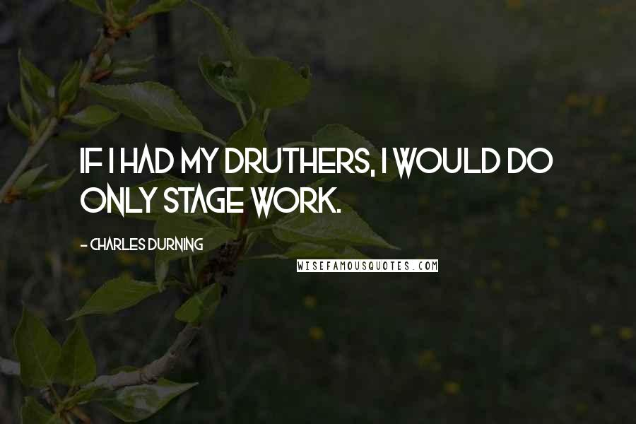 Charles Durning quotes: If I had my druthers, I would do only stage work.