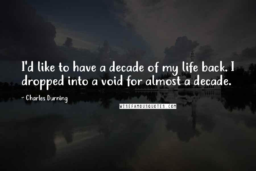 Charles Durning quotes: I'd like to have a decade of my life back. I dropped into a void for almost a decade.