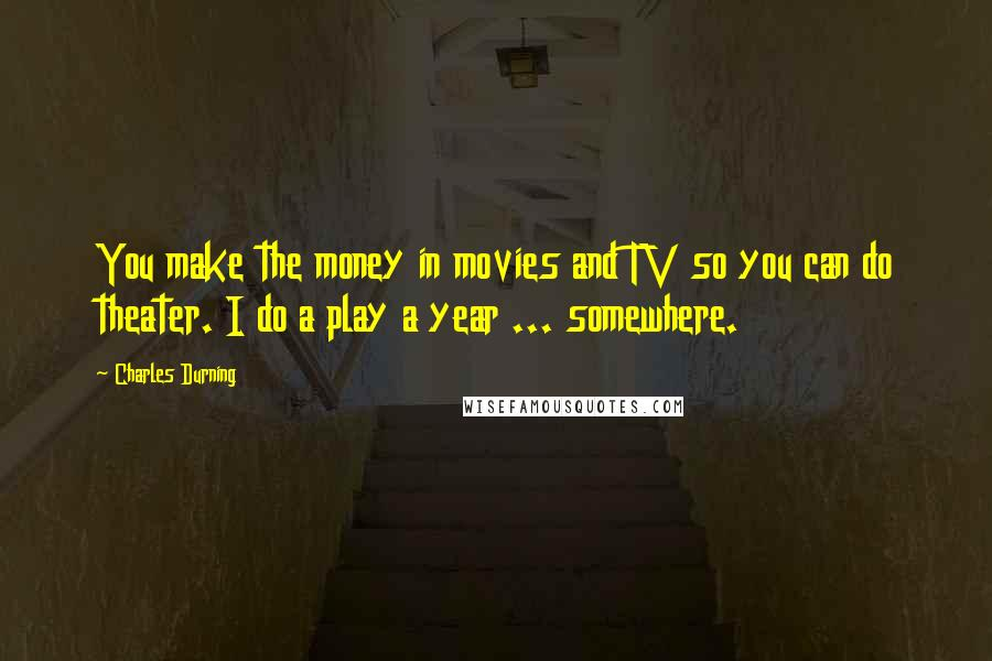 Charles Durning quotes: You make the money in movies and TV so you can do theater. I do a play a year ... somewhere.