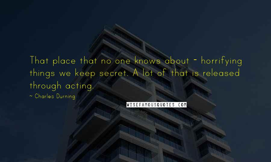 Charles Durning quotes: That place that no one knows about - horrifying things we keep secret. A lot of that is released through acting.