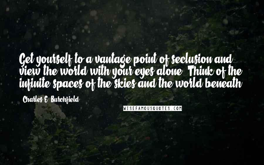 Charles E. Burchfield quotes: Get yourself to a vantage point of seclusion and view the world with your eyes alone. Think of the infinite spaces of the skies and the world beneath.