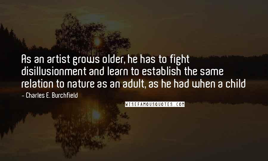 Charles E. Burchfield quotes: As an artist grows older, he has to fight disillusionment and learn to establish the same relation to nature as an adult, as he had when a child
