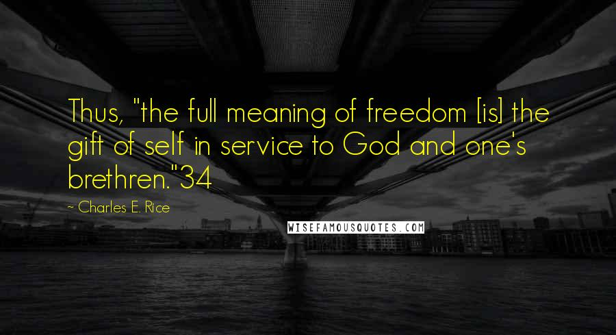 """Charles E. Rice quotes: Thus, """"the full meaning of freedom [is] the gift of self in service to God and one's brethren.""""34"""