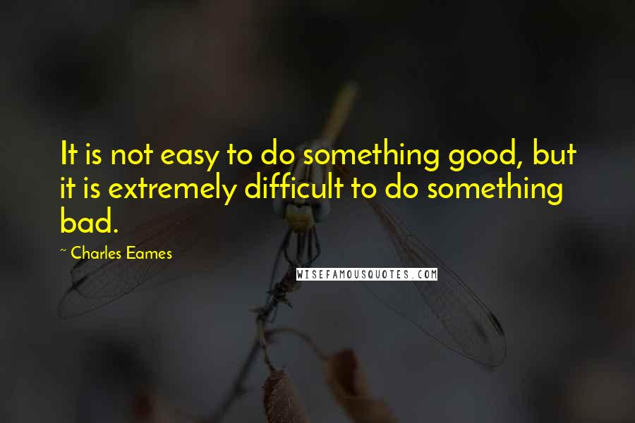 Charles Eames quotes: It is not easy to do something good, but it is extremely difficult to do something bad.