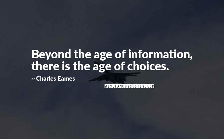Charles Eames quotes: Beyond the age of information, there is the age of choices.