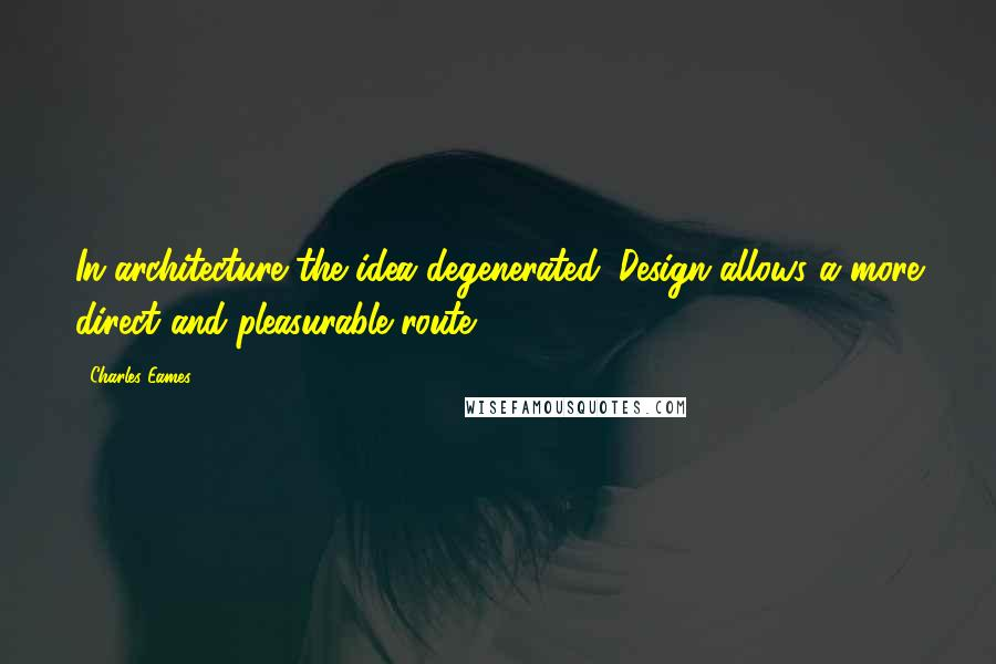 Charles Eames quotes: In architecture the idea degenerated. Design allows a more direct and pleasurable route.