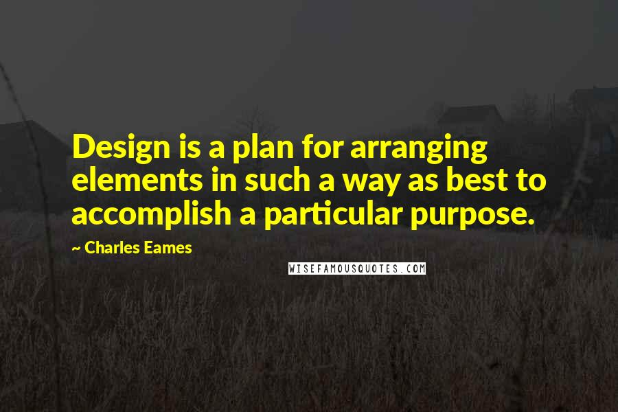 Charles Eames quotes: Design is a plan for arranging elements in such a way as best to accomplish a particular purpose.