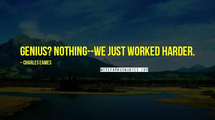 Charles Eames quotes: Genius? Nothing--we just worked harder.
