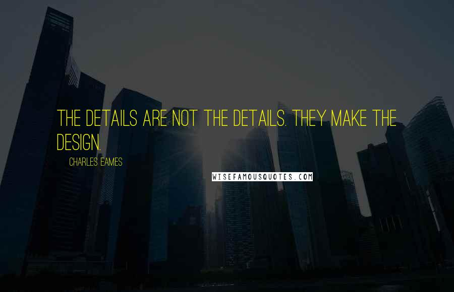 Charles Eames quotes: The details are not the details. They make the design.