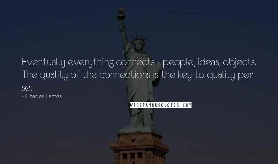 Charles Eames quotes: Eventually everything connects - people, ideas, objects. The quality of the connections is the key to quality per se.