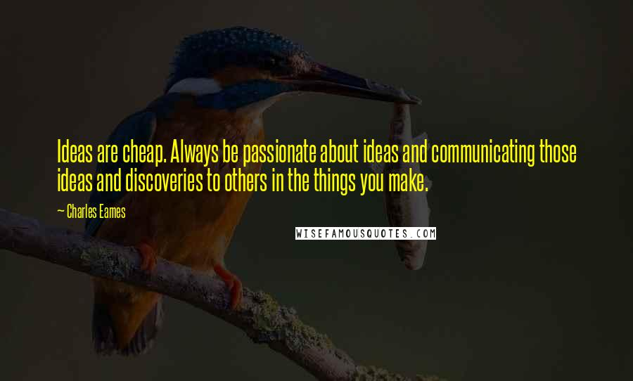 Charles Eames quotes: Ideas are cheap. Always be passionate about ideas and communicating those ideas and discoveries to others in the things you make.