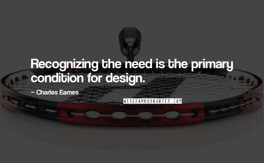 Charles Eames quotes: Recognizing the need is the primary condition for design.