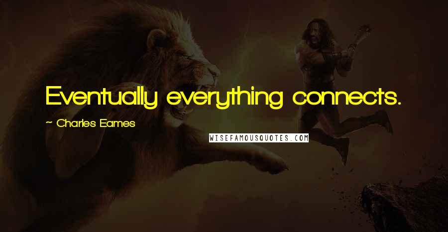 Charles Eames quotes: Eventually everything connects.