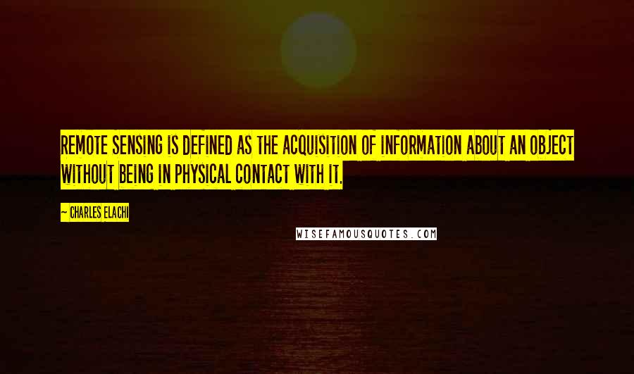 Charles Elachi quotes: Remote Sensing is defined as the acquisition of information about an object without being in physical contact with it.