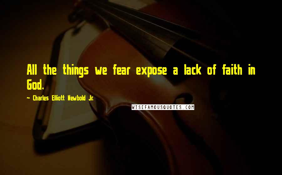 Charles Elliott Newbold Jr. quotes: All the things we fear expose a lack of faith in God.