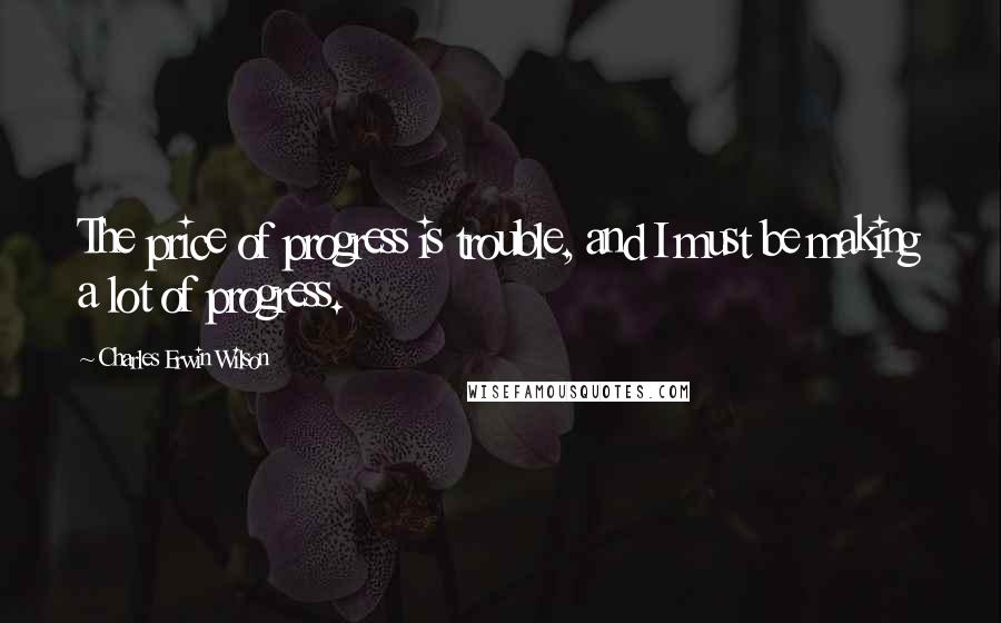 Charles Erwin Wilson quotes: The price of progress is trouble, and I must be making a lot of progress.