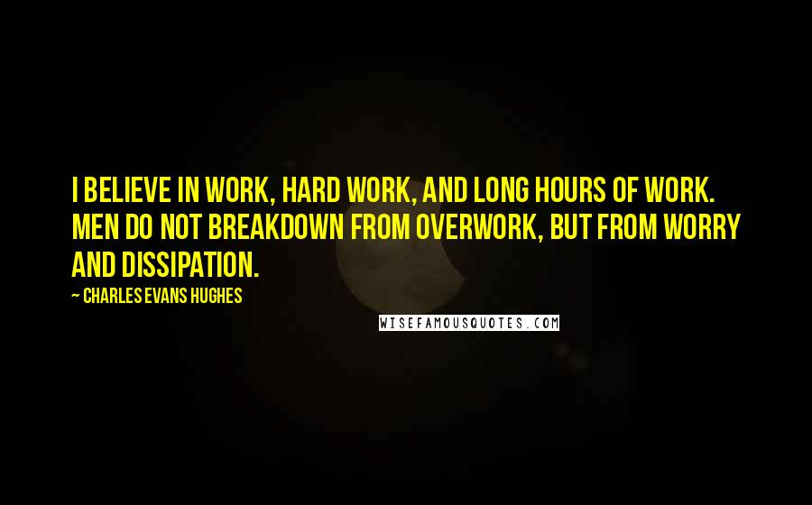 Charles Evans Hughes quotes: I believe in work, hard work, and long hours of work. Men do not breakdown from overwork, but from worry and dissipation.
