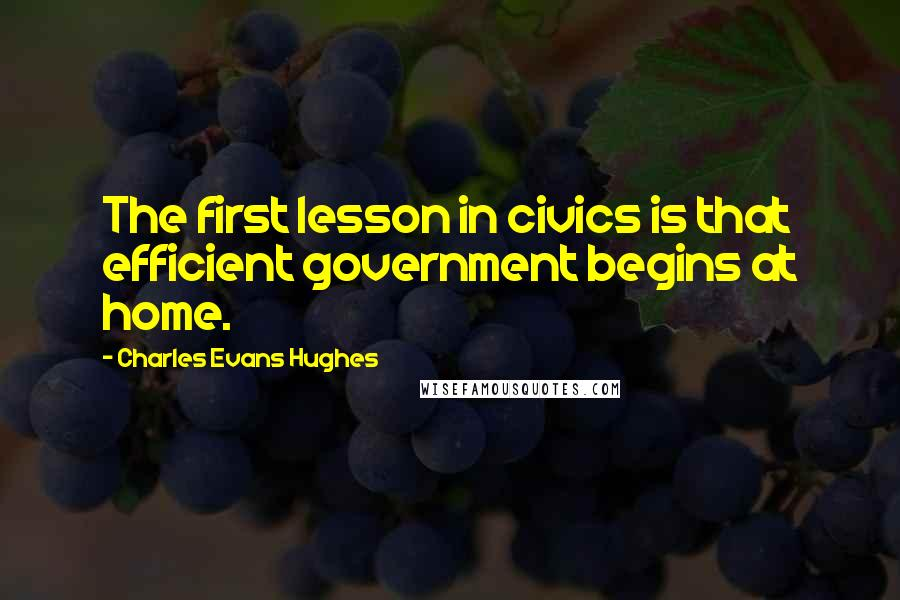 Charles Evans Hughes quotes: The first lesson in civics is that efficient government begins at home.