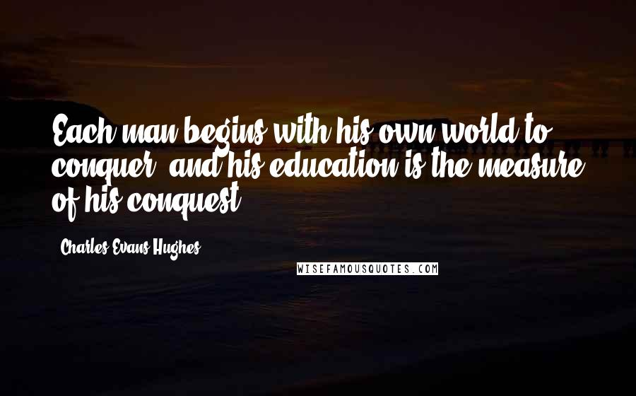 Charles Evans Hughes quotes: Each man begins with his own world to conquer, and his education is the measure of his conquest.