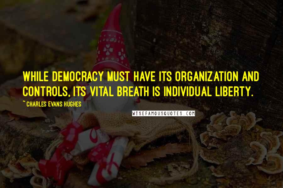Charles Evans Hughes quotes: While democracy must have its organization and controls, its vital breath is individual liberty.