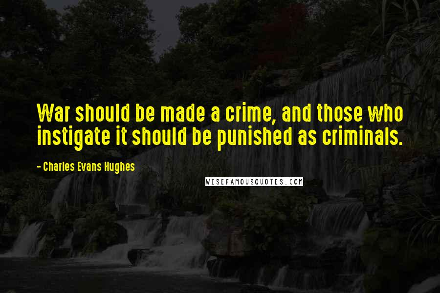 Charles Evans Hughes quotes: War should be made a crime, and those who instigate it should be punished as criminals.
