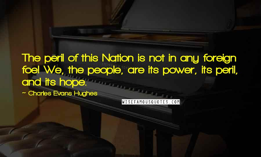 Charles Evans Hughes quotes: The peril of this Nation is not in any foreign foe! We, the people, are its power, its peril, and its hope.