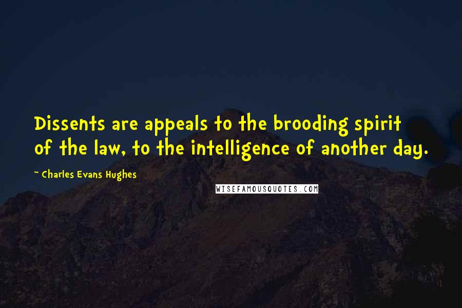 Charles Evans Hughes quotes: Dissents are appeals to the brooding spirit of the law, to the intelligence of another day.