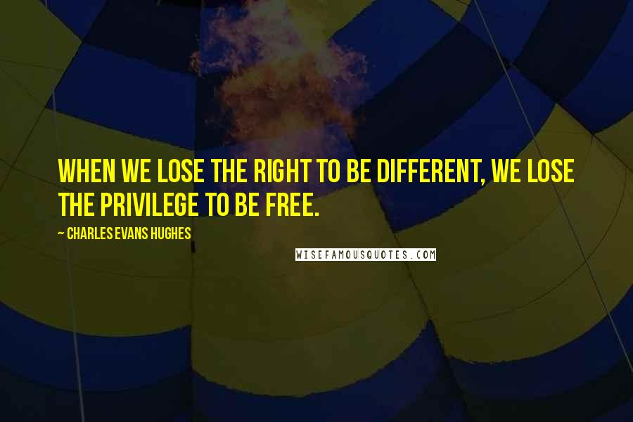 Charles Evans Hughes quotes: When we lose the right to be different, we lose the privilege to be free.