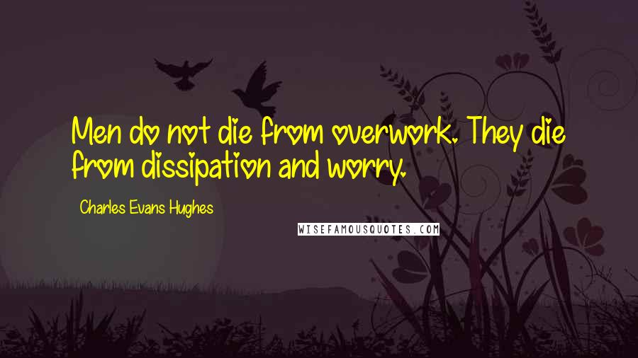 Charles Evans Hughes quotes: Men do not die from overwork. They die from dissipation and worry.