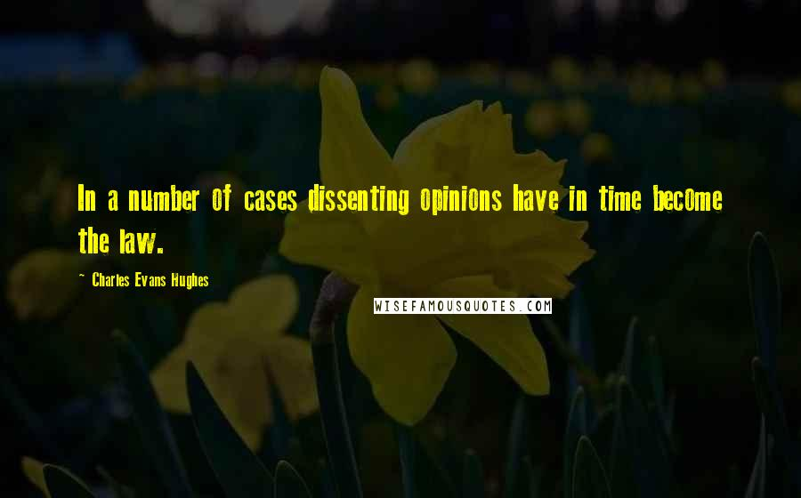Charles Evans Hughes quotes: In a number of cases dissenting opinions have in time become the law.