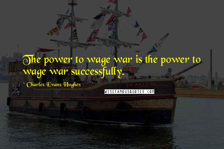 Charles Evans Hughes quotes: The power to wage war is the power to wage war successfully.