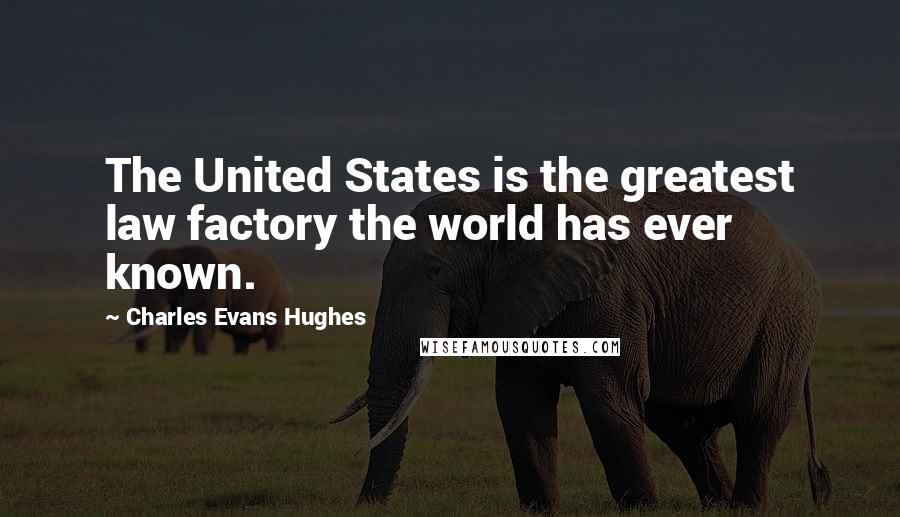 Charles Evans Hughes quotes: The United States is the greatest law factory the world has ever known.