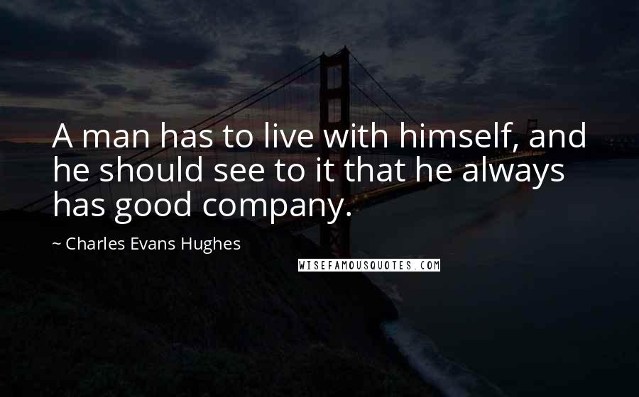 Charles Evans Hughes quotes: A man has to live with himself, and he should see to it that he always has good company.
