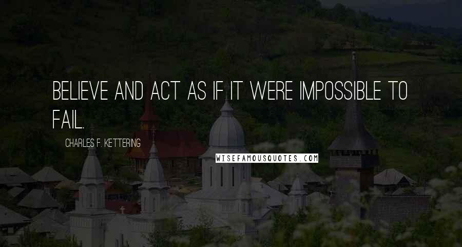 Charles F. Kettering quotes: Believe and act as if it were impossible to fail.