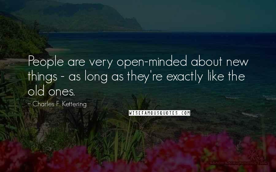 Charles F. Kettering quotes: People are very open-minded about new things - as long as they're exactly like the old ones.
