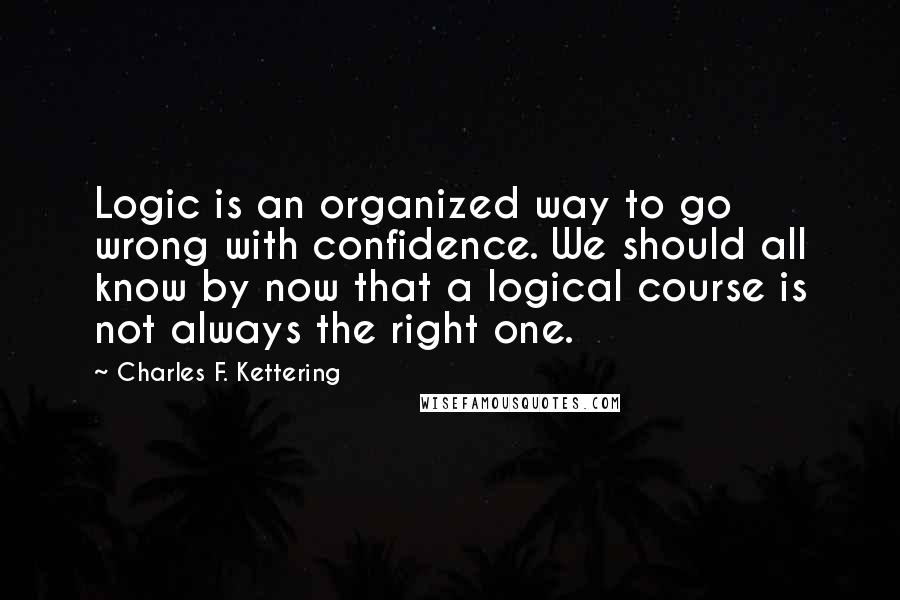 Charles F. Kettering quotes: Logic is an organized way to go wrong with confidence. We should all know by now that a logical course is not always the right one.