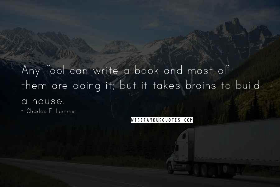 Charles F. Lummis quotes: Any fool can write a book and most of them are doing it; but it takes brains to build a house.