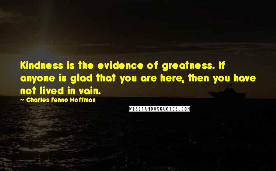Charles Fenno Hoffman quotes: Kindness is the evidence of greatness. If anyone is glad that you are here, then you have not lived in vain.