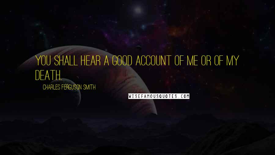 Charles Ferguson Smith quotes: You shall hear a good account of me or of my death.