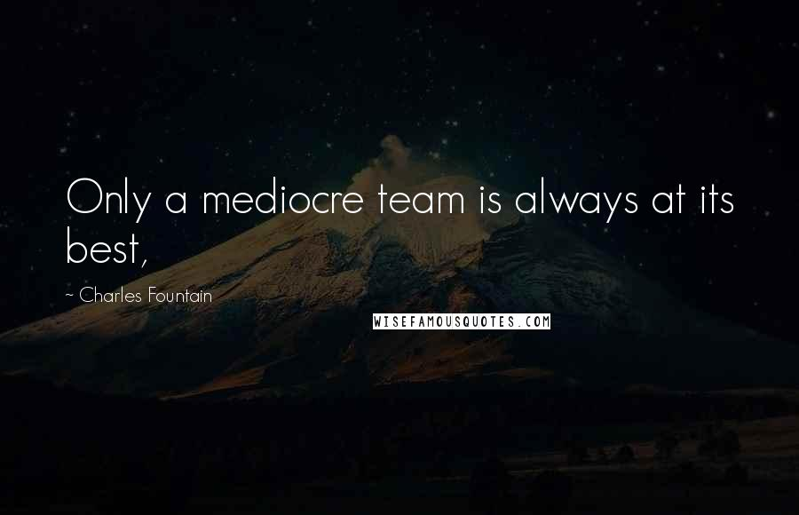 Charles Fountain quotes: Only a mediocre team is always at its best,