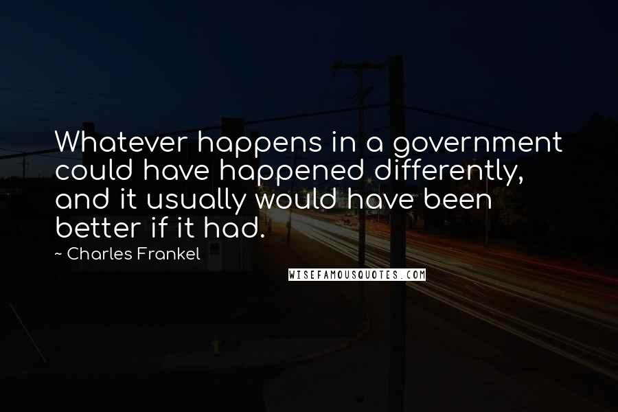 Charles Frankel quotes: Whatever happens in a government could have happened differently, and it usually would have been better if it had.