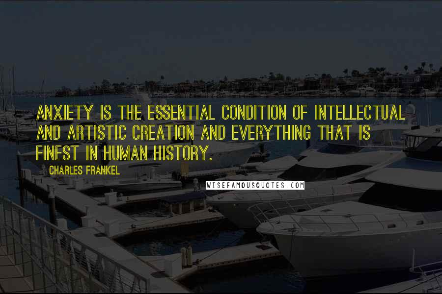 Charles Frankel quotes: Anxiety is the essential condition of intellectual and artistic creation and everything that is finest in human history.