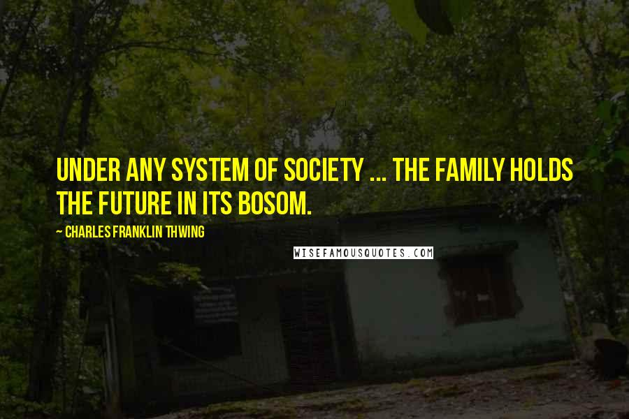 Charles Franklin Thwing quotes: Under any system of society ... the family holds the future in its bosom.