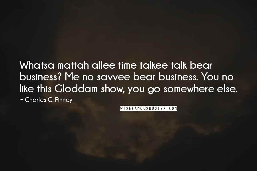 Charles G. Finney quotes: Whatsa mattah allee time talkee talk bear business? Me no savvee bear business. You no like this Gloddam show, you go somewhere else.